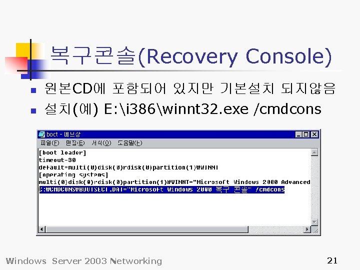 복구콘솔(Recovery Console) n n 원본CD에 포함되어 있지만 기본설치 되지않음 설치(예) E: i 386winnt 32.