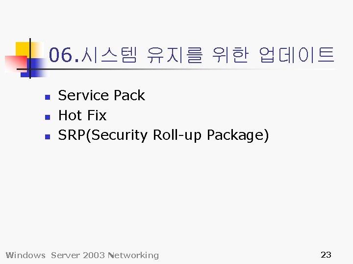 06. 시스템 유지를 위한 업데이트 n n n Service Pack Hot Fix SRP(Security Roll-up