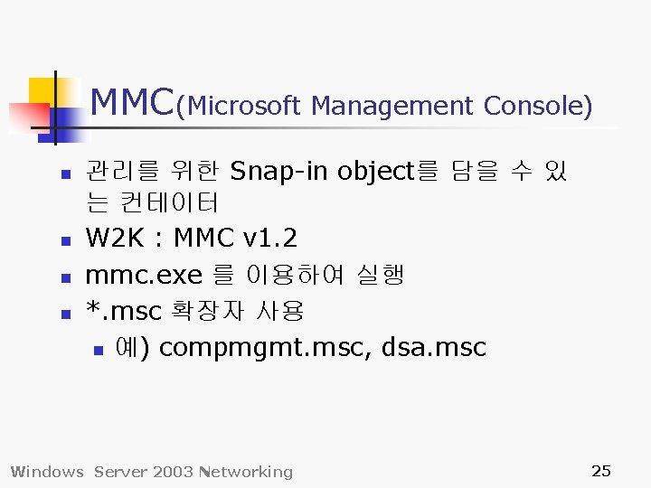 MMC(Microsoft Management Console) n n 관리를 위한 Snap-in object를 담을 수 있 는 컨테이터
