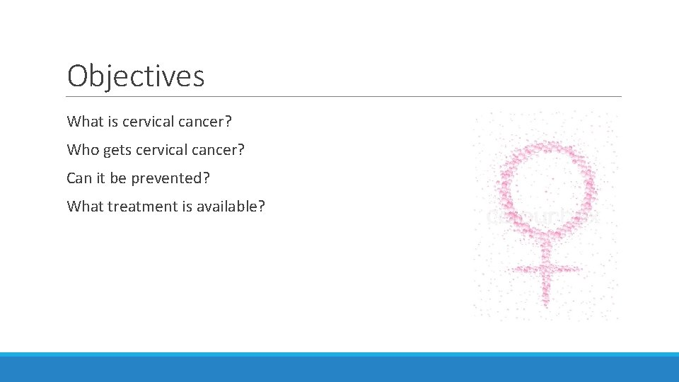 Objectives What is cervical cancer? Who gets cervical cancer? Can it be prevented? What