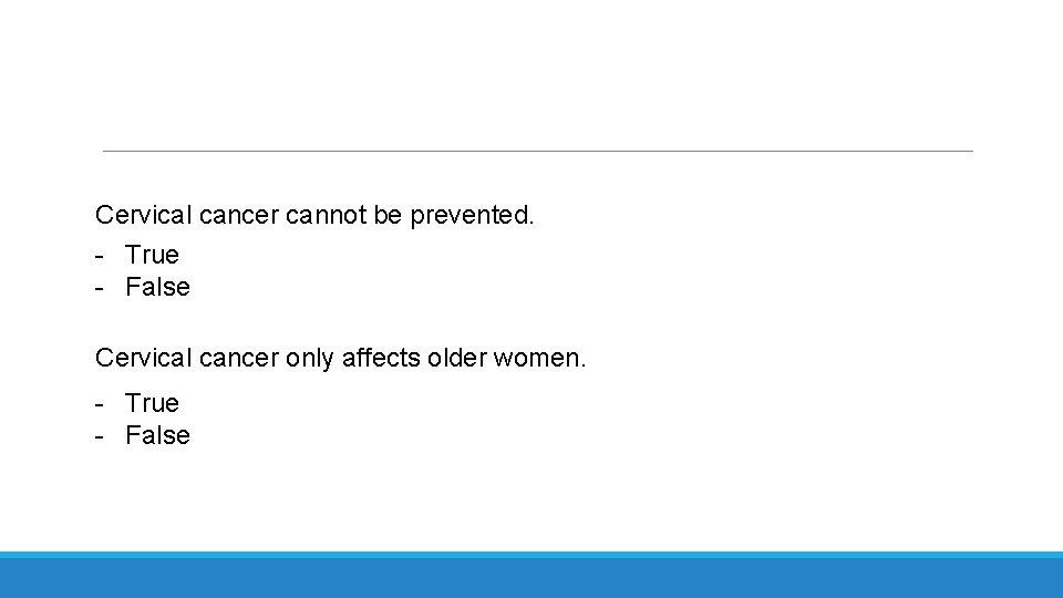 Cervical cancer cannot be prevented. - True - False Cervical cancer only affects older