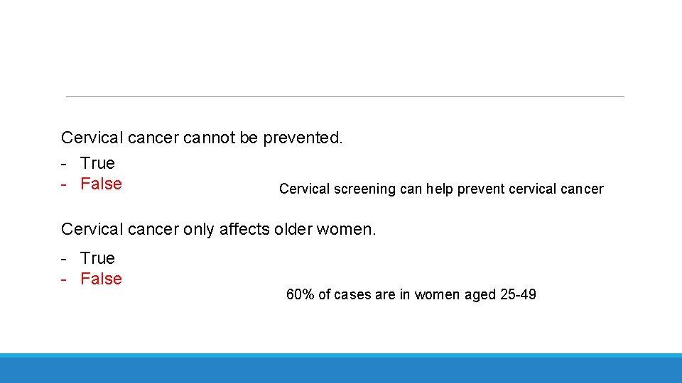 Cervical cancer cannot be prevented. - True - False Cervical screening can help prevent