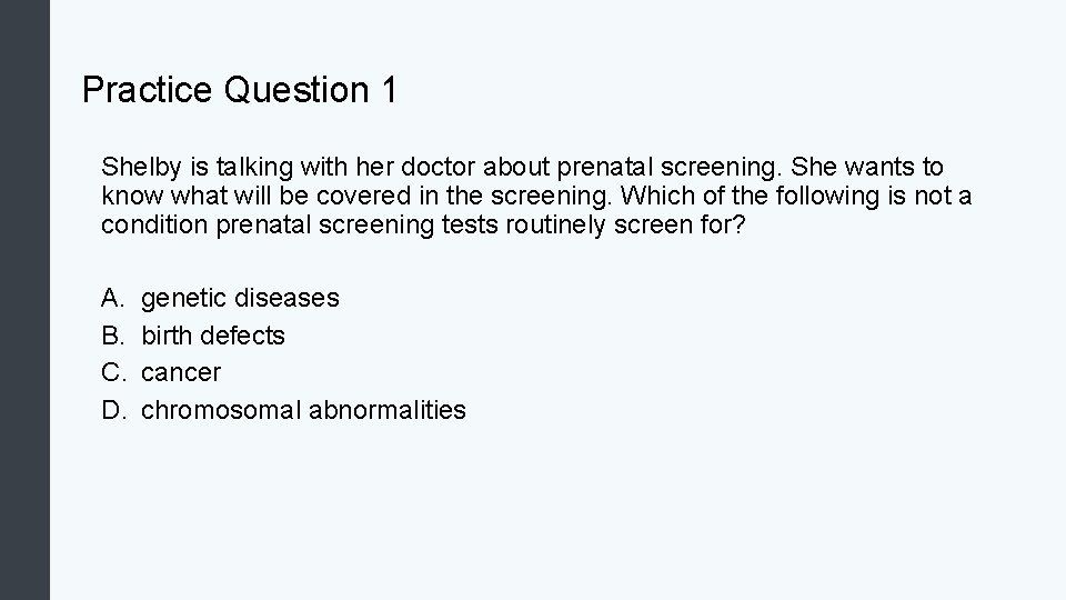 Practice Question 1 Shelby is talking with her doctor about prenatal screening. She wants