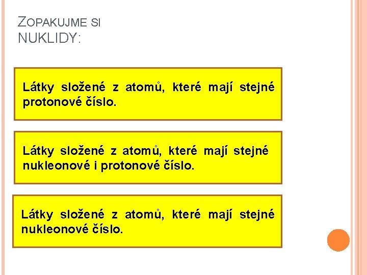 ZOPAKUJME SI NUKLIDY: Látky složené z atomů, které mají stejné protonové číslo. Látky složené
