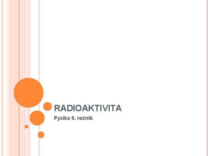 RADIOAKTIVITA Fyzika 9. ročník
