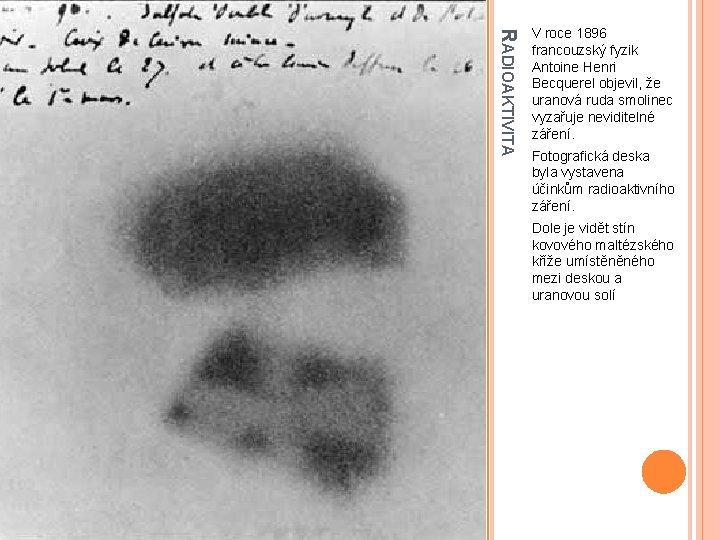 RADIOAKTIVITA V roce 1896 francouzský fyzik Antoine Henri Becquerel objevil, že uranová ruda smolinec