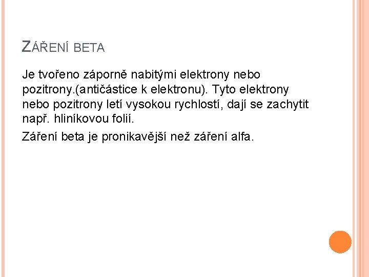 ZÁŘENÍ BETA Je tvořeno záporně nabitými elektrony nebo pozitrony. (antičástice k elektronu). Tyto elektrony