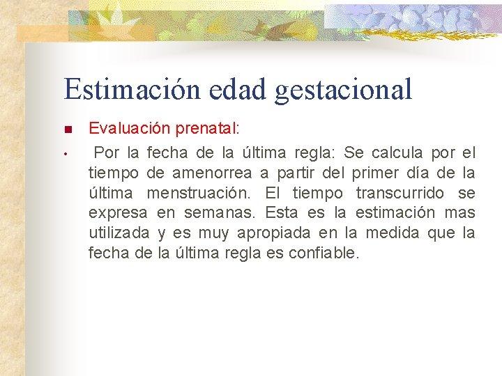 Estimación edad gestacional n • Evaluación prenatal: Por la fecha de la última regla: