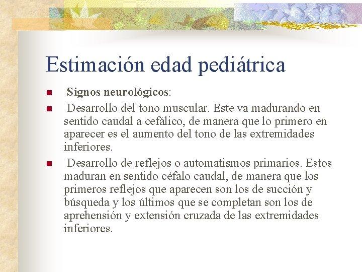 Estimación edad pediátrica n n n Signos neurológicos: Desarrollo del tono muscular. Este va