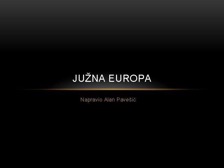 JUŽNA EUROPA Napravio Alan Pavešić