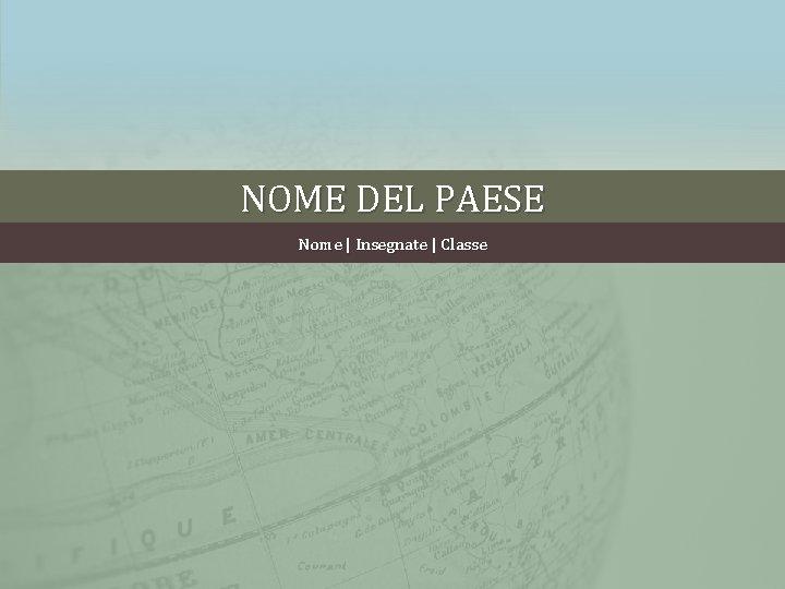 NOME DEL PAESE Nome | Insegnate | Classe