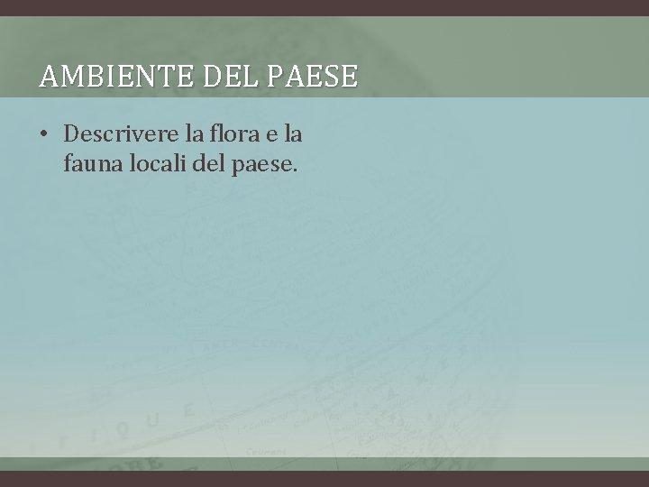 AMBIENTE DEL PAESE • Descrivere la flora e la fauna locali del paese.