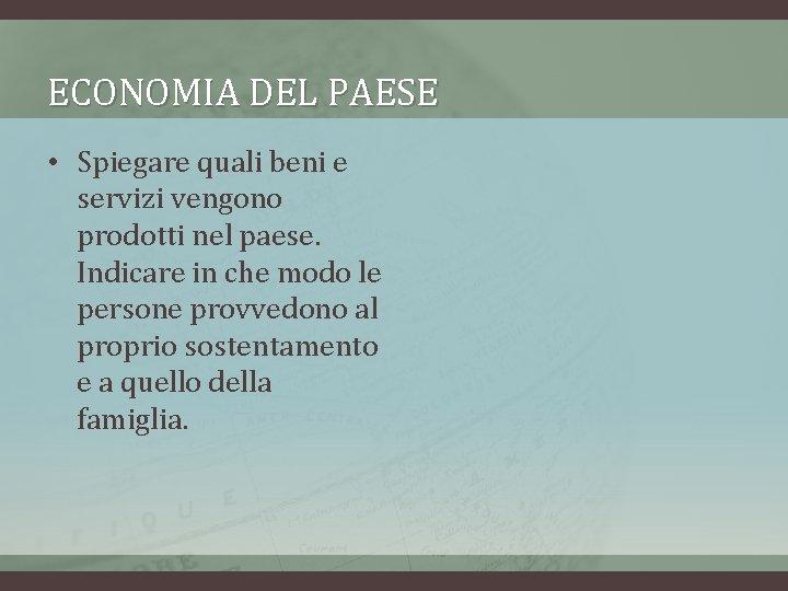 ECONOMIA DEL PAESE • Spiegare quali beni e servizi vengono prodotti nel paese. Indicare