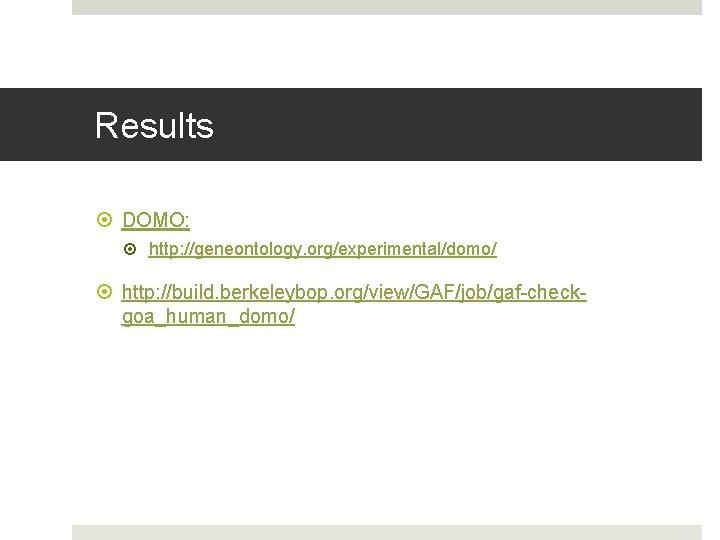 Results DOMO: http: //geneontology. org/experimental/domo/ http: //build. berkeleybop. org/view/GAF/job/gaf-checkgoa_human_domo/