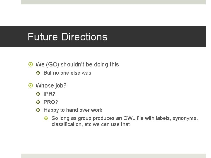 Future Directions We (GO) shouldn't be doing this But no one else was Whose