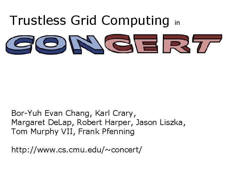 Trustless Grid Computing in Bor-Yuh Evan Chang, Karl Crary, Margaret De. Lap, Robert Harper,