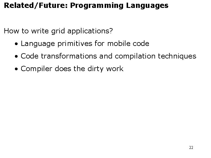 Related/Future: Programming Languages How to write grid applications? • Language primitives for mobile code