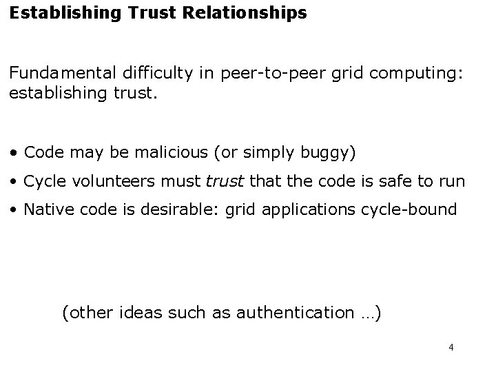 Establishing Trust Relationships Fundamental difficulty in peer-to-peer grid computing: establishing trust. • Code may