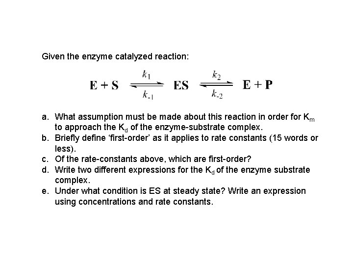 Given the enzyme catalyzed reaction: a. What assumption must be made about this reaction