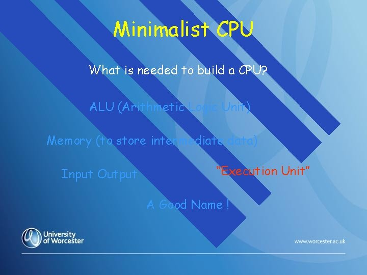 Minimalist CPU What is needed to build a CPU? ALU (Arithmetic Logic Unit) Memory