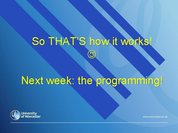So THAT'S how it works! Next week: the programming!