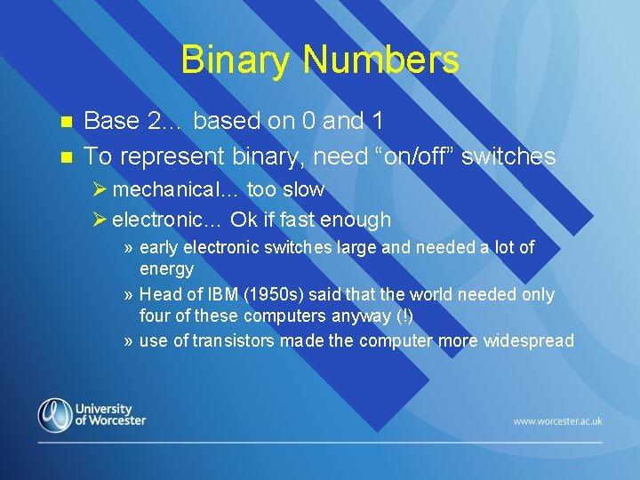 Binary Numbers n n Base 2… based on 0 and 1 To represent binary,