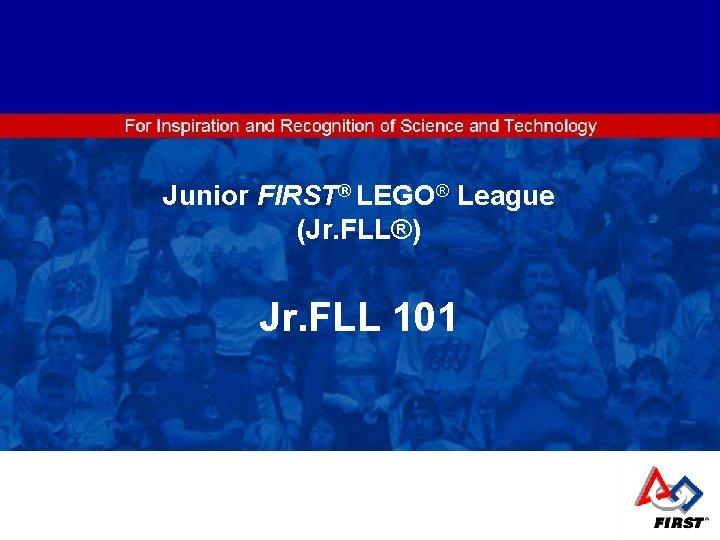 ® LEGO® League Junior FIRST ® Junior FIRST LEGO® League (Jr. FLL®) Jr. FLL