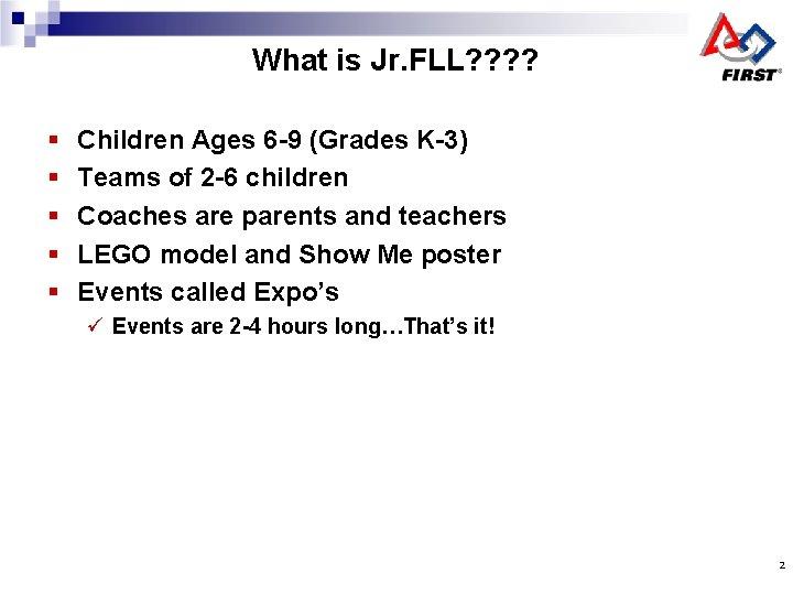 What is Jr. FLL? ? § § § Children Ages 6 -9 (Grades K-3)