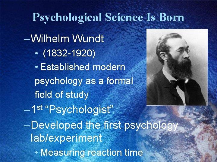 Psychological Science Is Born – Wilhelm Wundt • (1832 -1920) • Established modern psychology