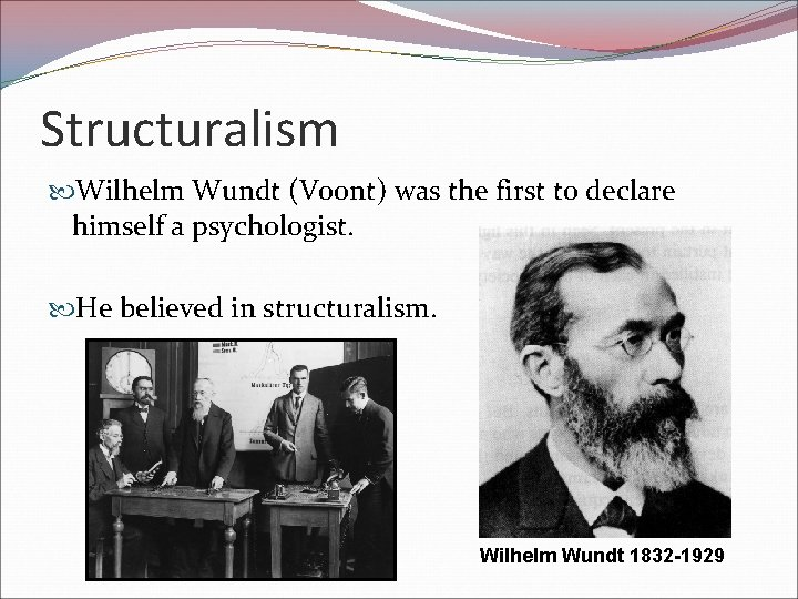 Structuralism Wilhelm Wundt (Voont) was the first to declare himself a psychologist. He believed