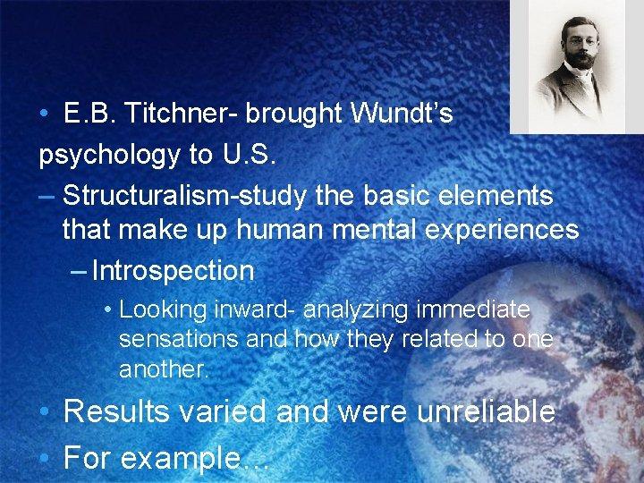 • E. B. Titchner- brought Wundt's psychology to U. S. – Structuralism-study the