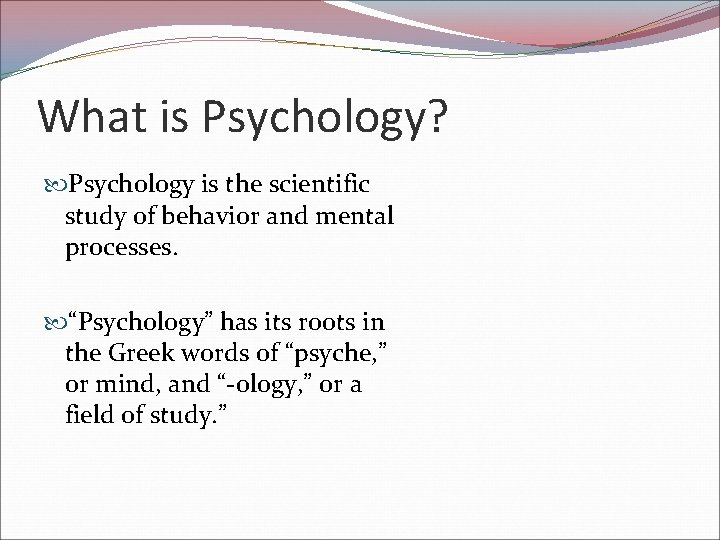 """What is Psychology? Psychology is the scientific study of behavior and mental processes. """"Psychology"""""""