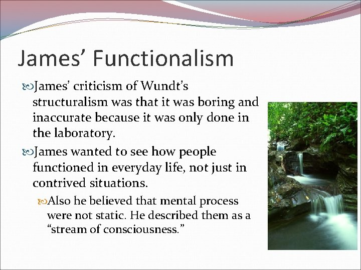 James' Functionalism James' criticism of Wundt's structuralism was that it was boring and inaccurate