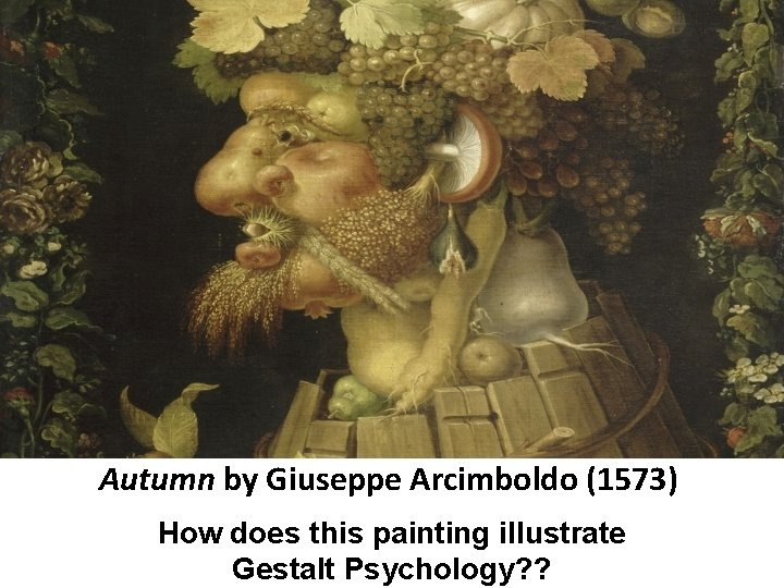 Autumn by Giuseppe Arcimboldo (1573) How does this painting illustrate Gestalt Psychology? ?