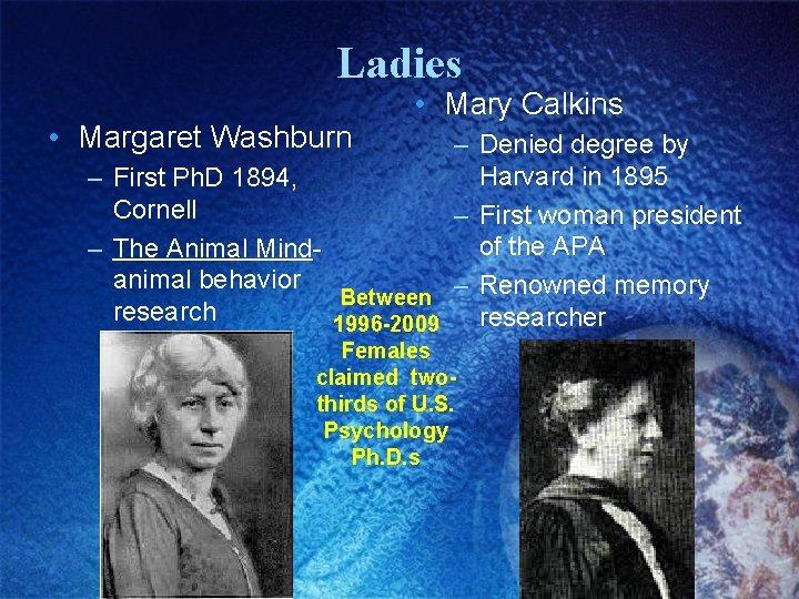 Ladies • Margaret Washburn • Mary Calkins – Denied degree by Harvard in 1895