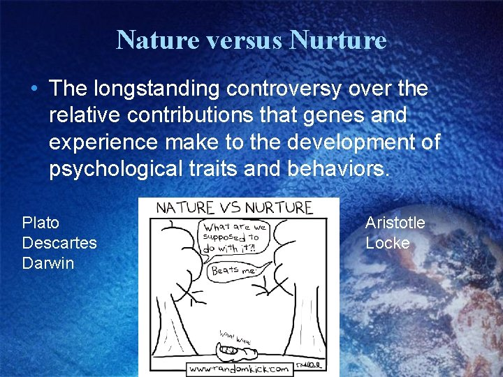 Nature versus Nurture • The longstanding controversy over the relative contributions that genes and