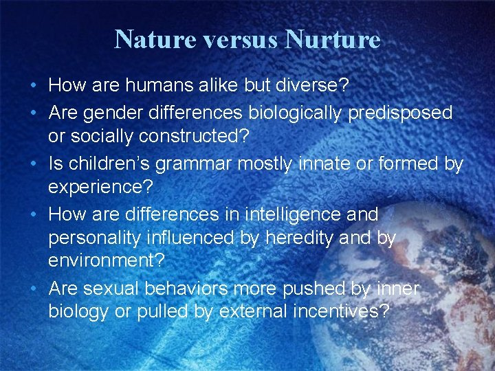 Nature versus Nurture • How are humans alike but diverse? • Are gender differences