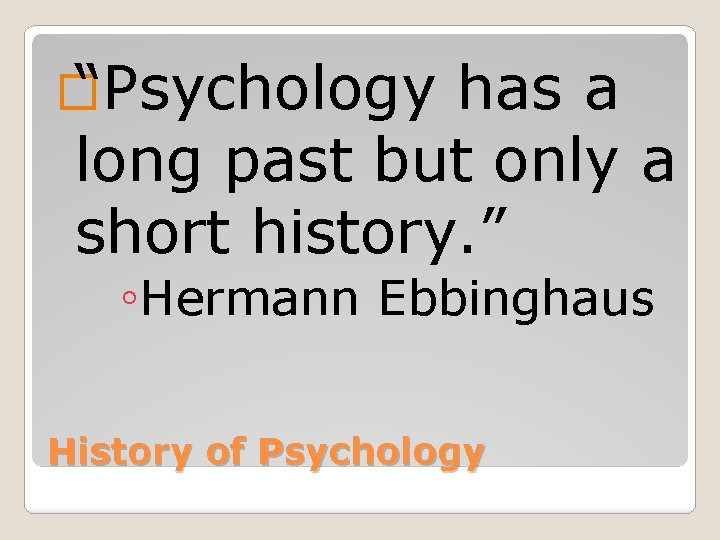 """� """"Psychology has a long past but only a short history. """" ◦Hermann Ebbinghaus"""