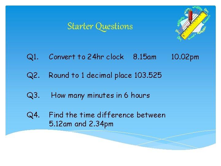 Starter Questions Q 1. Convert to 24 hr clock 8. 15 am Q 2.