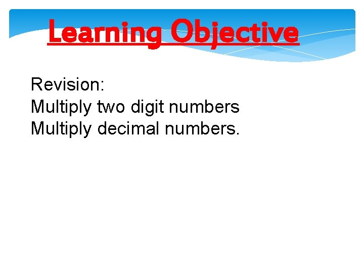 Learning Objective Revision: Multiply two digit numbers Multiply decimal numbers.