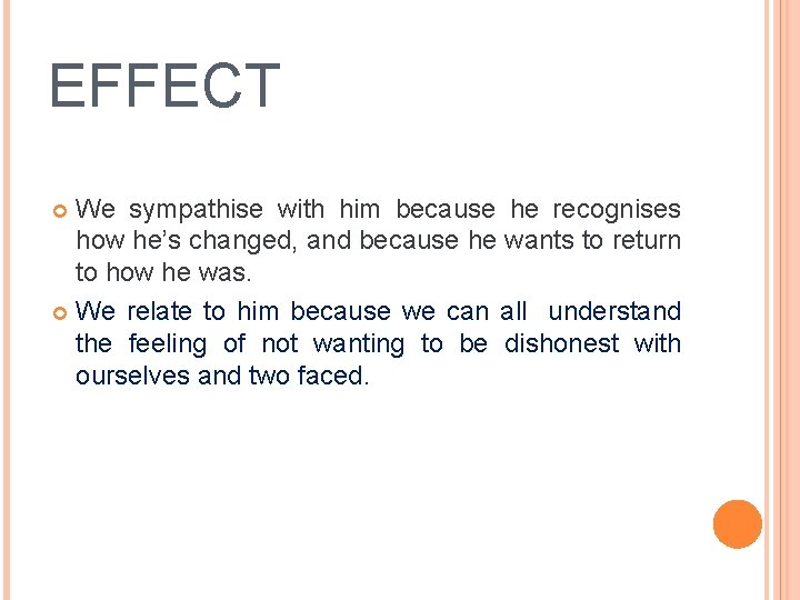 EFFECT We sympathise with him because he recognises how he's changed, and because he