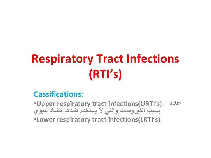 Respiratory Tract Infections (RTI's) Cassifications: • Upper respiratory tract infections(URTI's). ﻋﺎﺩﻩ ﺑﺴﺒﺐ ﺍﻟﻔﻴﺮﻭﺳﺎﺕ ﻭﺍﻟﺘﻲ