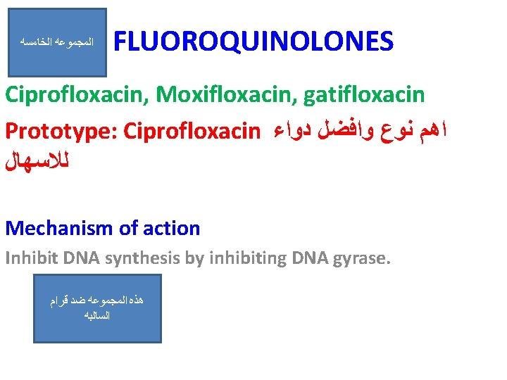 ﺍﻟﺨﺎﻣﺴﻪ ﺍﻟﻤﺠﻤﻮﻋﻪ FLUOROQUINOLONES Ciprofloxacin, Moxifloxacin, gatifloxacin Prototype: Ciprofloxacin ﺍﻫﻢ ﻧﻮﻉ ﻭﺍﻓﻀﻞ ﺩﻭﺍﺀ ﻟﻼﺳﻬﺎﻝ