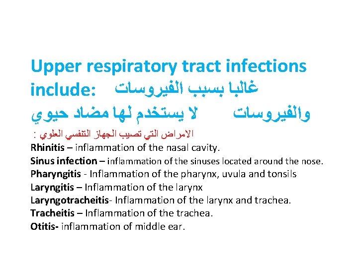 Upper respiratory tract infections include: ﻏﺎﻟﺒﺎ ﺑﺴﺒﺐ ﺍﻟﻔﻴﺮﻭﺳﺎﺕ ﻻ ﻳﺴﺘﺨﺪﻡ ﻟﻬﺎ ﻣﻀﺎﺩ ﺣﻴﻮﻱ ﻭﺍﻟﻔﻴﺮﻭﺳﺎﺕ