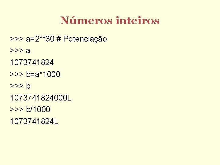 Números inteiros >>> a=2**30 # Potenciação >>> a 1073741824 >>> b=a*1000 >>> b 1073741824000