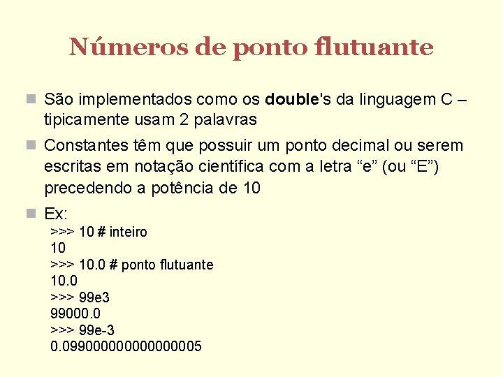 Números de ponto flutuante São implementados como os double's da linguagem C – tipicamente