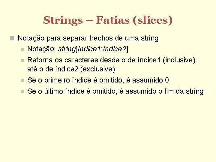 Strings – Fatias (slices) Notação para separar trechos de uma string Notação: string[índice 1: