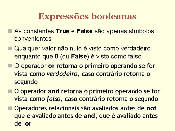 Expressões booleanas As constantes True e False são apenas símbolos convenientes Qualquer valor não