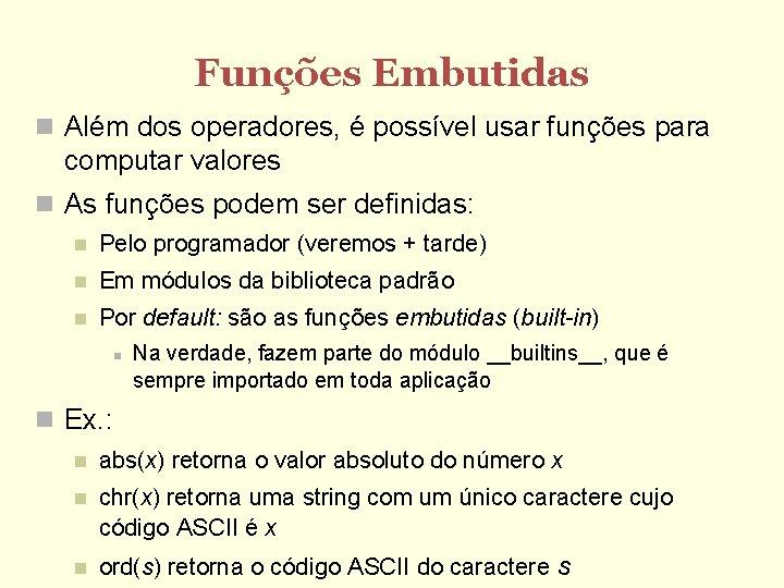 Funções Embutidas Além dos operadores, é possível usar funções para computar valores As funções