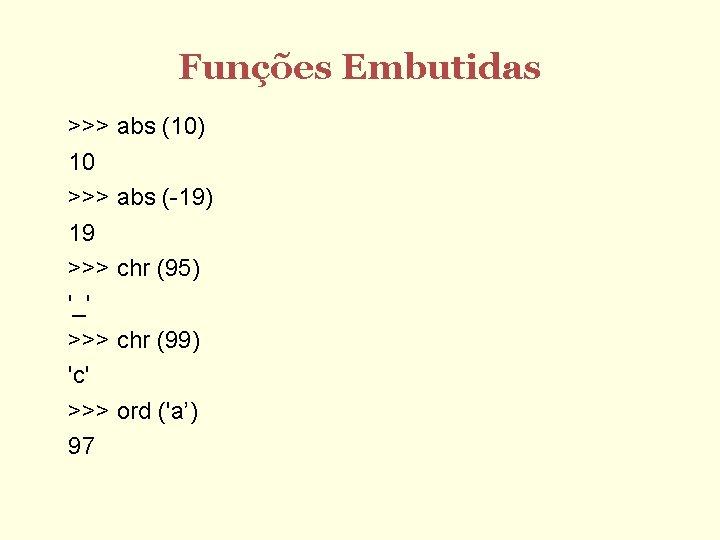 Funções Embutidas >>> abs (10) 10 >>> abs (-19) 19 >>> chr (95) '_'
